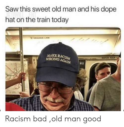 Bad, Dope, and Old Man: Saw this sweet old man and his dope  hat on the train today  ORANGE LINE  MAKE RACISM  WRONG AGAIN  WATCH YOUR  WE Racism bad ,old man good