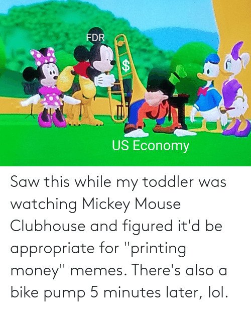 """Lol, Memes, and Money: Saw this while my toddler was watching Mickey Mouse Clubhouse and figured it'd be appropriate for """"printing money"""" memes. There's also a bike pump 5 minutes later, lol."""