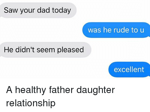 Dad, Relationships, and Rude: Saw your dad today  was he rude to u  He didn't seem pleased  excellent A healthy father daughter relationship