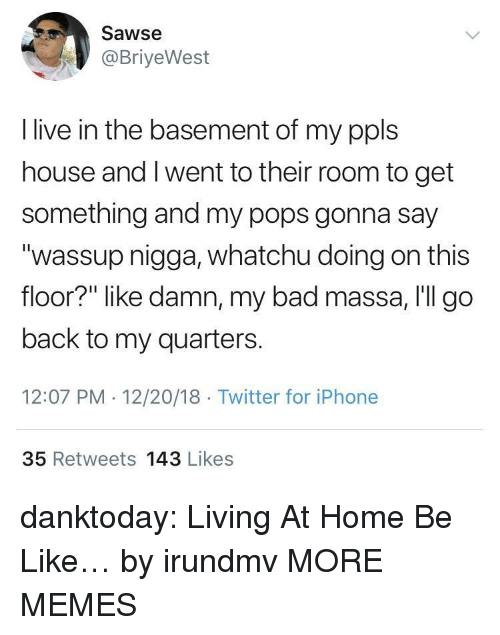 "Bad, Be Like, and Dank: Sawse  @BriyeWest  I live in the basement of my ppls  house and I went to their room to get  something and my pops gonna say  ""wassup nigga, whatchu doing on this  floor?"" like damn, my bad massa, I'll go  back to my quarters.  12:07 PM 12/20/18 Twitter for iPhone  35 Retweets 143 Likes danktoday:  Living At Home Be Like… by irundmv MORE MEMES"