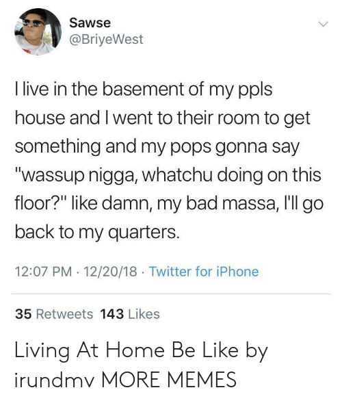 "Bad, Be Like, and Dank: Sawse  @BriyeWest  I live in the basement of my ppls  house and I went to their room to get  something and my pops gonna say  ""wassup nigga, whatchu doing on this  floor?"" like damn, my bad massa, I'll go  back to my quarters.  12:07 PM 12/20/18 Twitter for iPhone  35 Retweets 143 Likes Living At Home Be Like by irundmv MORE MEMES"