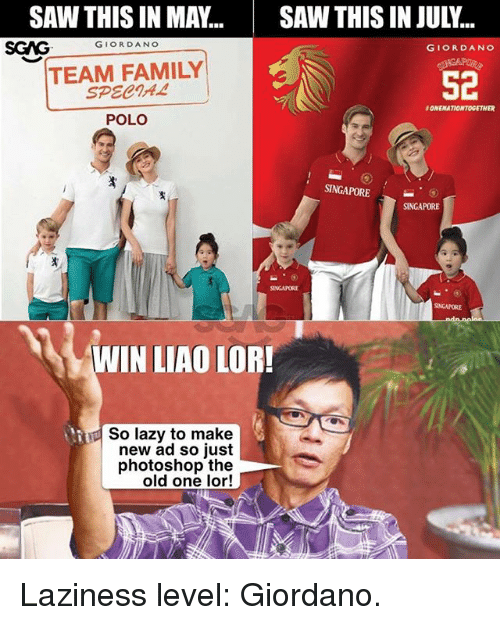 Family, Lazy, and Memes: SAWTHIS IN MAY...SAW THIS IN JULY..  SGAGGIORDANO  GIORDANO  TEAM FAMILY  SPECIA4  52  ONENATIONTOGETHER  POLO  SINGAPORESINGAPORE  SINGAPORE  INGAPORE  WIN LIAO LOR!  So lazy to make  new ad so just  photoshop the  old one lor! Laziness level: Giordano.
