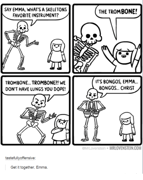 Dope, Humans of Tumblr, and Com: SAY EMMA, WHATS A SKELETONS  FAVORITE INSTRUMENT?  THE TROMB0NE!  TROMBONE...TROMB0NE?! WE  DON'T HAVE LUNGS YOU DOPE!  ITS BONGOS, EMMA..  BONGOS... CHRIST  Mr  Lovenstein MRLOVENSTEIN.COM  tastefullyoffensive:  Get it together, Emma.