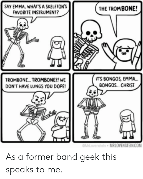 Dope, Band, and Com: SAY EMMA, WHATS A SKELETON'S  FAVORITE INSTRUMENT?  THE TROMBONE!  IT'S BONGOS, EMMA...  BONGOS. CHRIST  TROMBON... TROMBONE?! WE  DON'T HAVE LUNGS YOU DOPE!  MLovenstein MRLOVENSTEIN.COM As a former band geek this speaks to me.