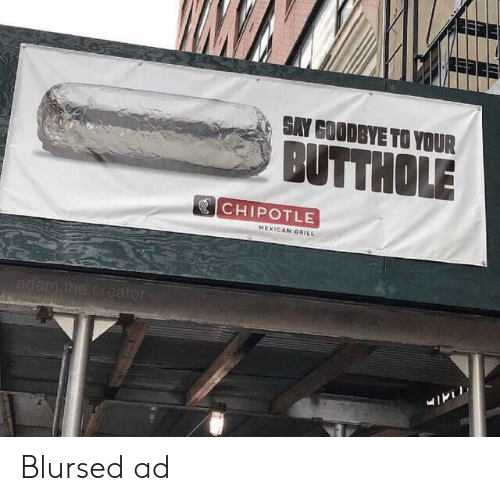 Chipotle, Mexican, and Creator: SAY GOODBYE TO YOUR  BUTTHOLE  CHIPOTLE  MEXICAN GRILL  adam.the.creator Blursed ad
