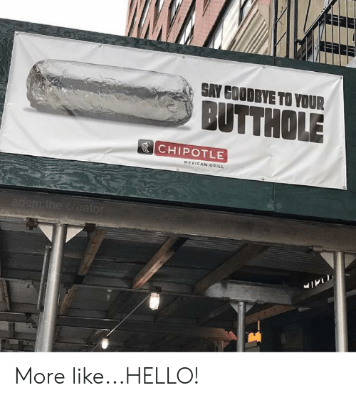 Chipotle, Hello, and Mexican: SAY GOODBYE TO YOUR  BUTTHOLE  CHIPOTLE  MEXICAN GRILL  adam.the.creator More like...HELLO!