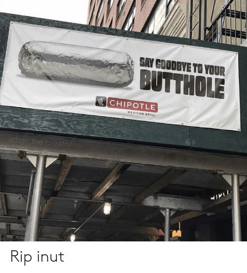 Chipotle, Mexican, and Funny Signs: SAY GOODBYE TO YOUR  BUTTHOLE  CHIPOTLE  MEXICAN GRILL  adam.the.creator Rip inut