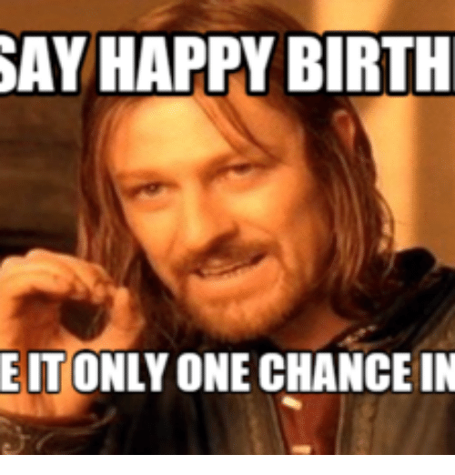 lord of the rings birthday meme SAY HAPPY BIRTH EIT ONLY ONE CHANCE IN   Birth Meme on ME.ME lord of the rings birthday meme