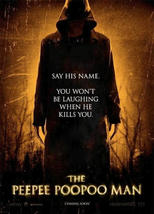 Soon..., Man, and Name: SAY HIS NAME.  YOU WON'T  BE LAUGHING  WHEN HE  KILLS YOU.  THE  PEEPEE POOPOO MAN  COMING SOON  hainsawsuit ST