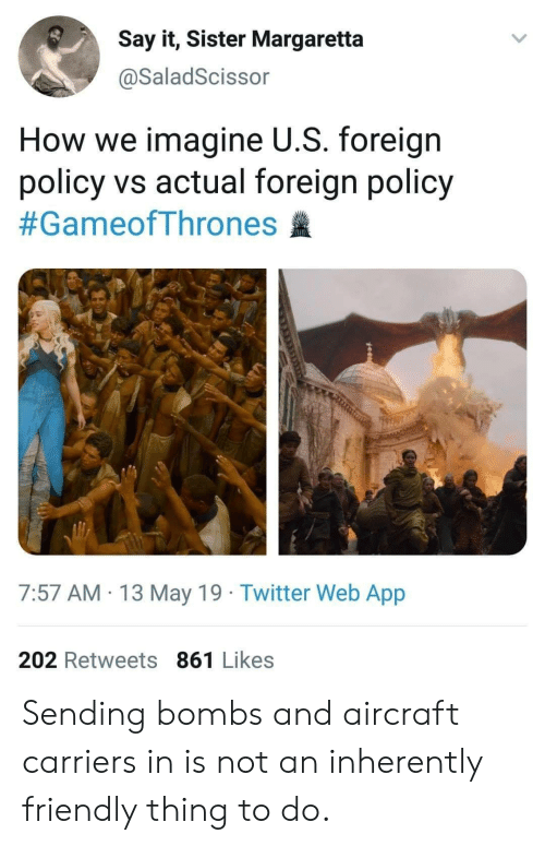 Twitter, Say It, and May 19: Say it, Sister Margaretta  @SaladScissor  How we imagine U.S. foreign  policy vs actual foreign policy  #GameofThrones  7:57 AM 13 May 19 Twitter Web App  202 Retweets 861 Likes Sending bombs and aircraft carriers in is not an inherently friendly thing to do.