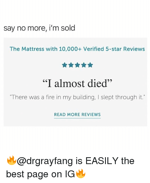 "Fire, Memes, and Best: say no more, i'm sold  The Mattress with 10,000+ Verified 5-star Reviews  65  ""I almost died""  ""There was a fire in my building, I slept through it.""  READ MORE REVIEWS 🔥@drgrayfang is EASILY the best page on IG🔥"
