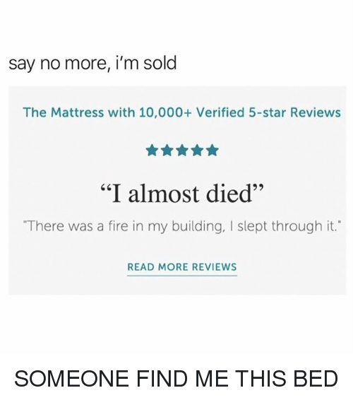 "Fire, Funny, and Mattress: say no more, i'm sold  The Mattress with 10,000+ Verified 5-star Reviews  ""I almost died""  65  ""There was a fire in my building, I slept through it.  READ MORE REVIEWS SOMEONE FIND ME THIS BED"