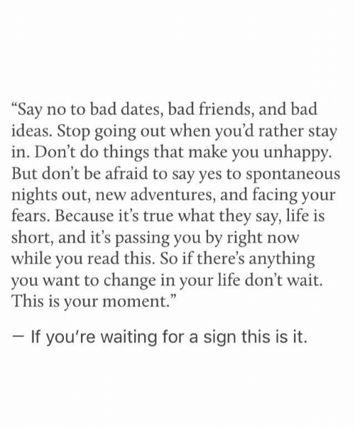 """Bad, Friends, and Life: Say no to bad dates, bad friends, and bad  ideas. Stop going out when you'd rather stay  in. Don't do things that make you unhappy.  But don't be afraid to say yes to spontaneous  nights out, new adventures, and facing your  fears. Because it's true what they say, life is  short, and it's passing you by right now  while you read this. So if there's anything  you want to change in your life don't wait.  This is your moment.""""  If you're waiting for a sign this is it."""