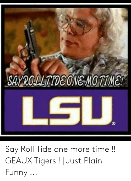 Say Roll Tide One More Time Geaux Tigers Just Plain Funny
