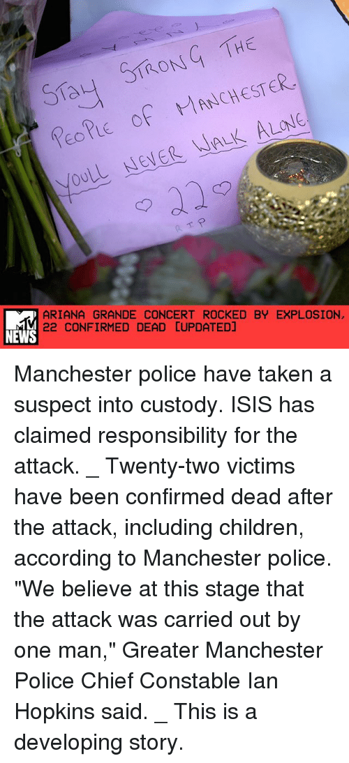 """Being Alone, Ariana Grande, and Children: Say ST ON THE  PEOPLE of MANCHESTER.  WALK ALONE  NENER ARIANA GRANDE CONCERT ROCKED BY EXPLOSION  NEWS  22 CONFIRMED DEAD CUPDATEDJ Manchester police have taken a suspect into custody. ISIS has claimed responsibility for the attack. _ Twenty-two victims have been confirmed dead after the attack, including children, according to Manchester police. """"We believe at this stage that the attack was carried out by one man,"""" Greater Manchester Police Chief Constable Ian Hopkins said. _ This is a developing story."""