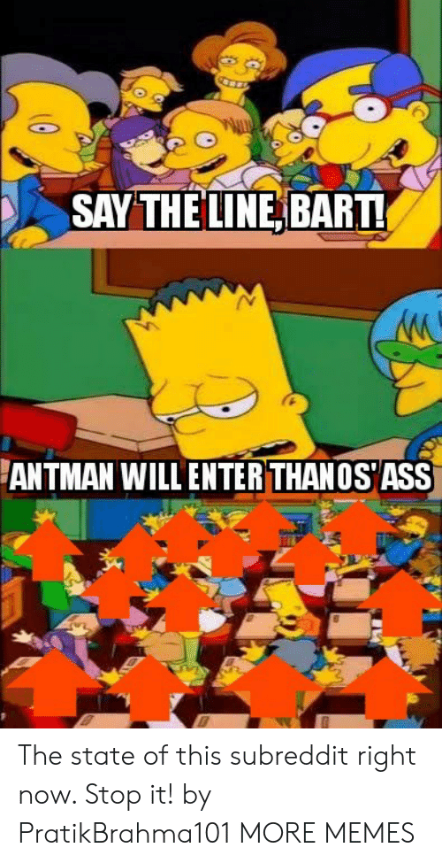 Ass, Dank, and Memes: SAY THE LINE, BART  ANTMAN WILL ENTER THANOS ASS The state of this subreddit right now. Stop it! by PratikBrahma101 MORE MEMES