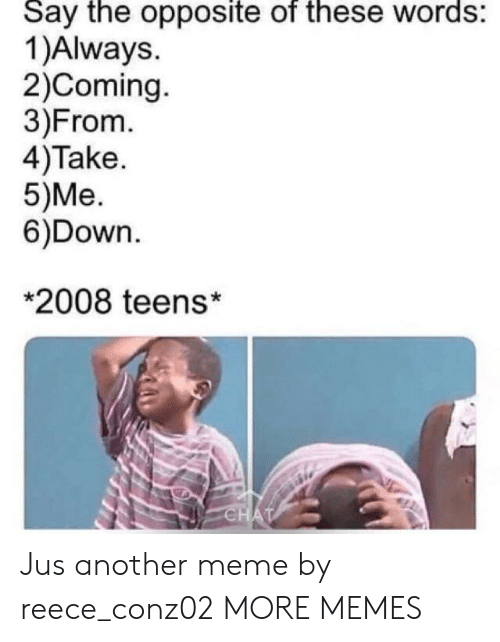 Dank, Meme, and Memes: Say the opposite of these words:  1)Always.  2)Coming  3)From.  4)Take  5)Me.  6)Down.  *2008 teens* Jus another meme by reece_conz02 MORE MEMES