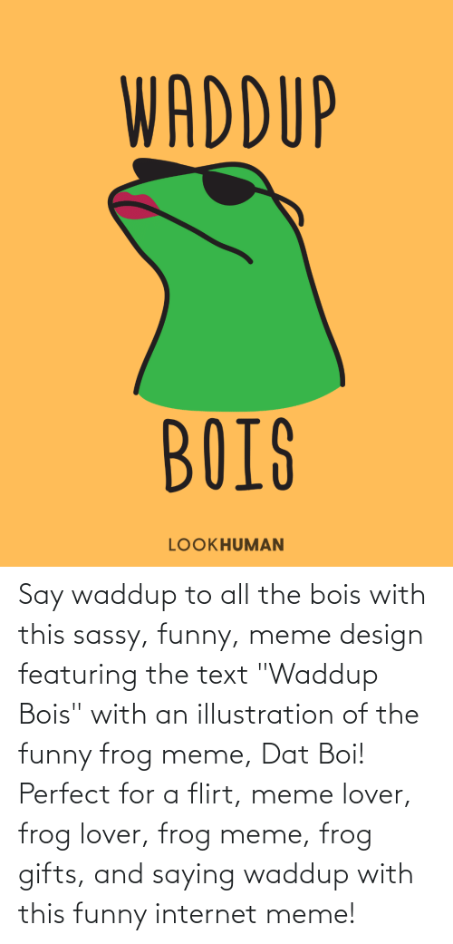 """Funny, Internet, and Meme: Say waddup to all the bois with this sassy, funny, meme design featuring the text """"Waddup Bois"""" with an illustration of the funny frog meme, Dat Boi! Perfect for a flirt, meme lover, frog lover, frog meme, frog gifts, and saying waddup with this funny internet meme!"""