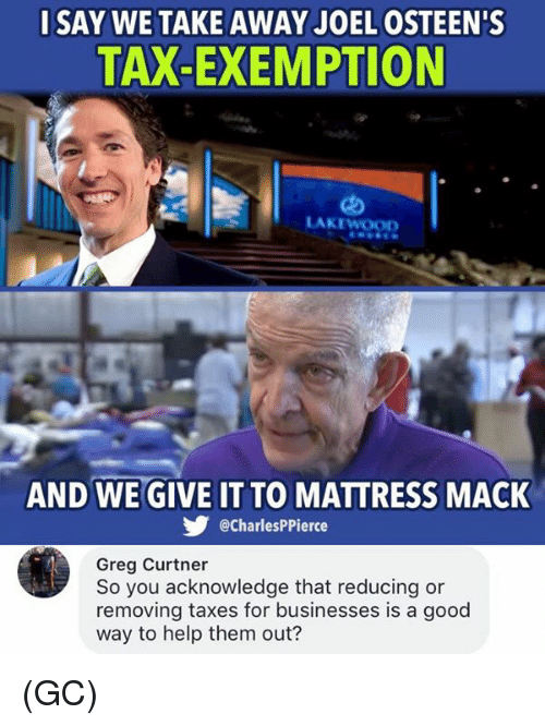 Memes, Taxes, and Good: SAY WE TAKE AWAY JOEL OSTEEN'S  TAX-EXEMPTION  LAKEWOOD  AND WE GIVE IT TO MATTRESS MACK  @CharlesPPierce  Greg Curtner  So you acknowledge that reducing or  removing taxes for businesses is a good  way to help them out? (GC)