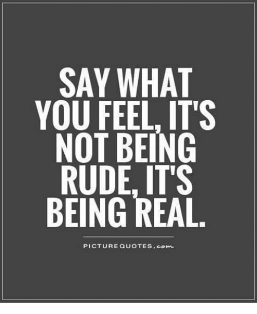 Say What You Feel Its Not Being Rude Its Being Real Picture Quotes