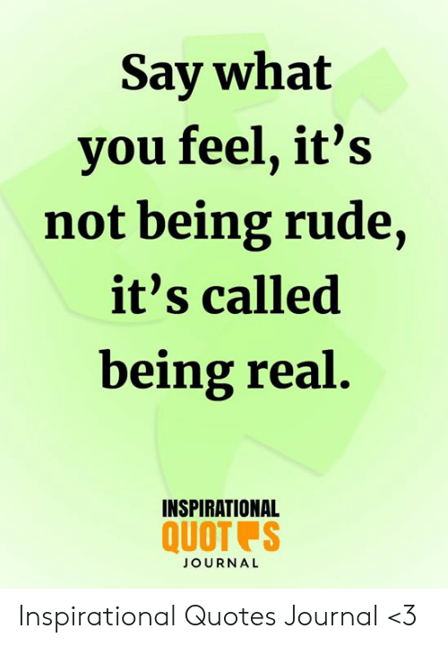 Say What You Feel Its Not Being Rude Its Called Being Real