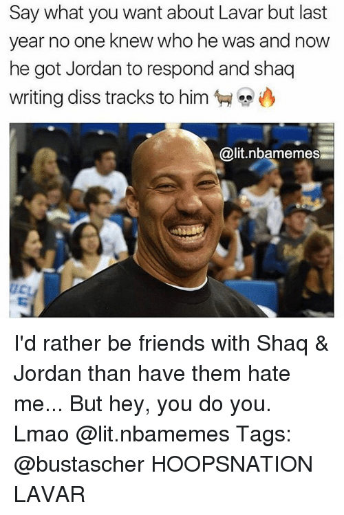 Diss, Friends, and Lit: Say what you want about Lavar but last  year no one knew who he was and now  he got Jordan to respond and shaq  writing diss tracks to him  @lit.nbamemes I'd rather be friends with Shaq & Jordan than have them hate me... But hey, you do you. Lmao @lit.nbamemes Tags: @bustascher HOOPSNATION LAVAR