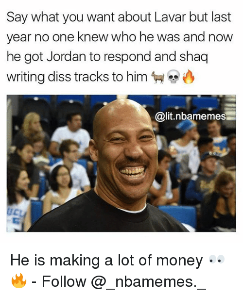 Diss, Lit, and Memes: Say what you want about Lavar but last  year no one knew who he was and now  he got Jordan to respond and shaq  writing diss tracks to him  匉.  @lit.nbamemes He is making a lot of money 👀🔥 - Follow @_nbamemes._