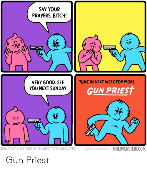 Bitch, Sunday, and Gun: SAY YOUR  PRAYERS, BITCH!  ts  TUNE IN NEXT WEEK FOR MORE  VERY G00D. SEE  YOU NEXT SUNDAY  GUN PRIEST  C-  THIS COMIC MADE POSSIBLE THANKS TO ERIK BLOMBERG @MrLovenstein MRLOVENSTEIN.COM Gun Priest
