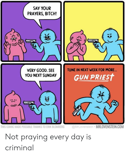 Bitch, Good, and Sunday: SAY YOUR  PRAYERS, BITCH!  TUNE IN NEXT WEEK FOR MORE  VERY GOOD. SEE  YOU NEXT SUNDAY  GUN PRİEst  C-  THIS COMIC MADE POSSIBLE THANKS TO ERIK BLOMBERG @MrLovenstein MRLOVENSTEIN.COM Not praying every day is criminal