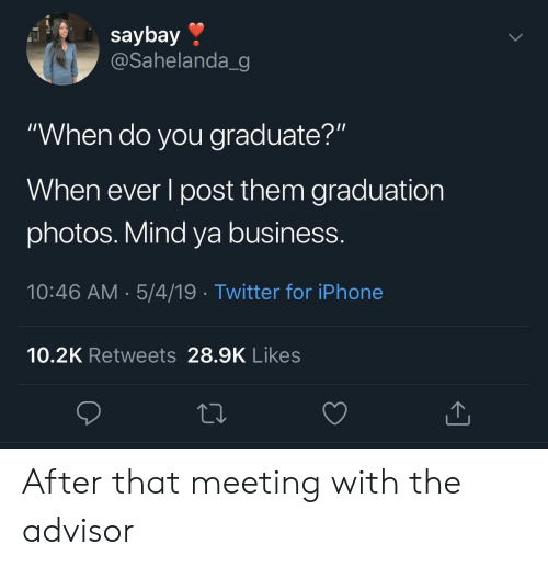"""Iphone, Twitter, and Business: saybay »  @Sahelanda_g  """"When do you graduate?""""  When ever l post them graduation  photos. Mind ya business.  10:46 AM.5/4/19 Twitter for iPhone  10.2K Retweets 28.9K Likes After that meeting with the advisor"""