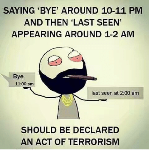 Memes, Terrorism, and 🤖: SAYING 'BYE' AROUND 10-11 PM  AND THEN 'LAST SEEN'  APPEARING AROUND 1-2 AM  Bye  11:00 pm  last seen at 2:00 am  SHOULD BE DECLARED  AN ACT OF TERRORISM