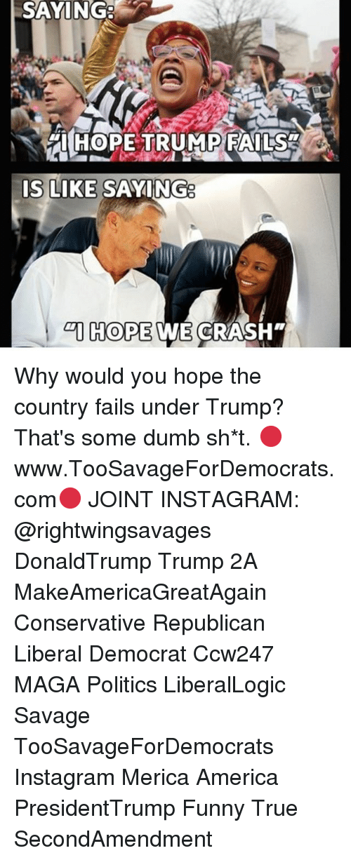 America, Dumb, and Funny: SAYING  (HOPE TRUMPFAILS  IS LIKE SAYING  I HOPE WE CRASH Why would you hope the country fails under Trump? That's some dumb sh*t. 🔴www.TooSavageForDemocrats.com🔴 JOINT INSTAGRAM: @rightwingsavages DonaldTrump Trump 2A MakeAmericaGreatAgain Conservative Republican Liberal Democrat Ccw247 MAGA Politics LiberalLogic Savage TooSavageForDemocrats Instagram Merica America PresidentTrump Funny True SecondAmendment