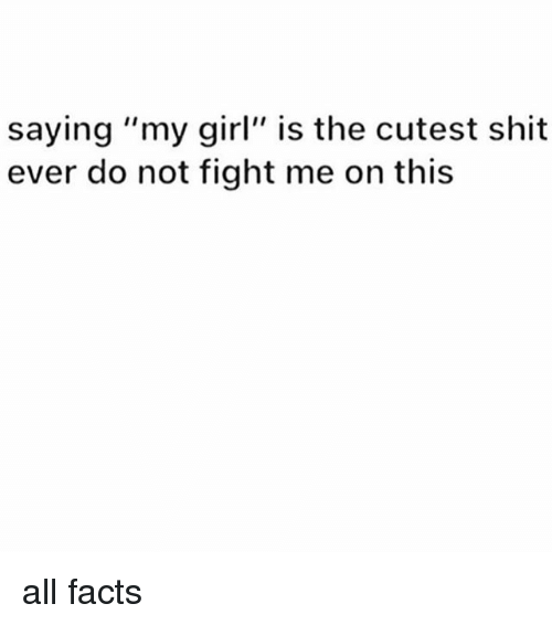 """Facts, Memes, and Shit: saying """"my girl"""" is the cutest shit  ever do not fight me on this all facts"""