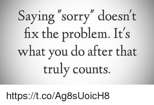saying sorry doesn t fix the problem it s what you do after that