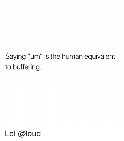 """Lol, Memes, and 🤖: Saying """"um"""" is the human equivalent  to buffering Lol @loud"""
