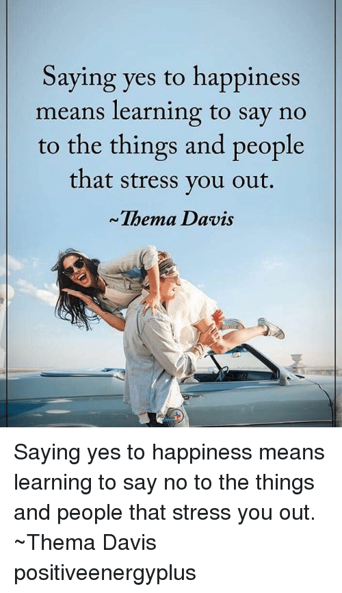 Memes, Happiness, and 🤖: Saying yes to happiness  means learning to say no  to the things and people  that stress you out.  Thema Davis Saying yes to happiness means learning to say no to the things and people that stress you out. ~Thema Davis positiveenergyplus