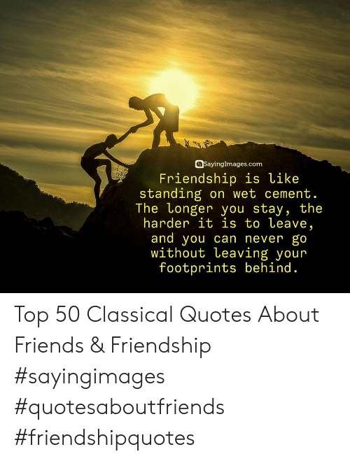 Friends, Quotes, and Friendship: SayingImages.com  Friendship is like  standing on wet cement  The Longer you stav, the  harder it is to Leave,  and you can never go  without Leaving your  footprints behind. Top 50 Classical Quotes About Friends & Friendship #sayingimages #quotesaboutfriends #friendshipquotes