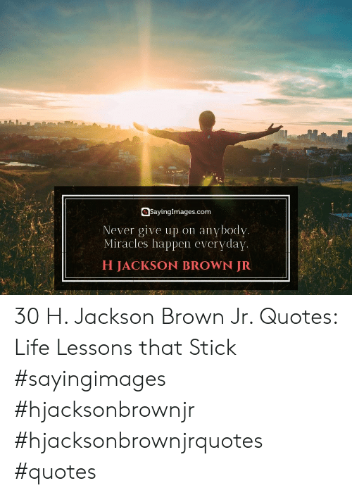 Life, Quotes, and Miracles: SayingImages.com  Never give up on anvbodv  Miracles happen everyday  H JACKSON BROWN JR 30 H. Jackson Brown Jr. Quotes: Life Lessons that Stick #sayingimages #hjacksonbrownjr #hjacksonbrownjrquotes #quotes