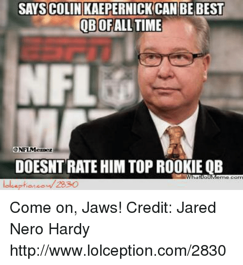 Colin Kaepernick, Nfl, and Best: SAYS COLIN KAEPERNICK CAN BE BEST  QB OF ALL TIME  NFLEle  DOESNTRATEHIM TOP ROOKIE QB  2830 Come on, Jaws! Credit: Jared Nero Hardy  http://www.lolception.com/2830