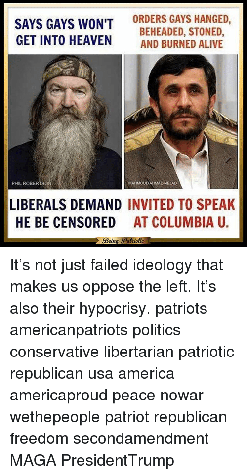Memes, Mahmoud Ahmadinejad, and 🤖: SAYS GAYS WON'T  ORDERS GAYS HANGED  BEHEADED, STONED,  GET INTO HEAVEN  AND BURNED ALIVE  PHIL ROBERT SO  MAHMOUD AHMADINEJAD  LIBERALS DEMAND  INVITED TO SPEAK  HE BE CENSORED  AT COLUMBIA U  Bein It's not just failed ideology that makes us oppose the left. It's also their hypocrisy. patriots americanpatriots politics conservative libertarian patriotic republican usa america americaproud peace nowar wethepeople patriot republican freedom secondamendment MAGA PresidentTrump