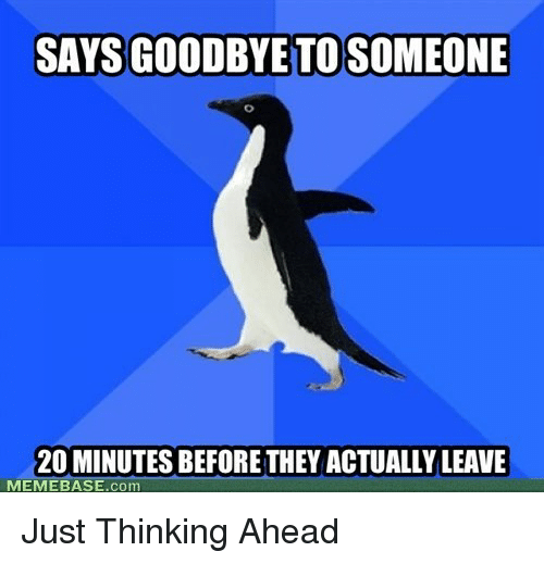 Memebase, Com, and They: SAYS GOODBYE TO SOMEONE  20 MINUTES BEFORE THEY ACTUALLY LEAVE  MEMEBASE.com <p>Just Thinking Ahead</p>