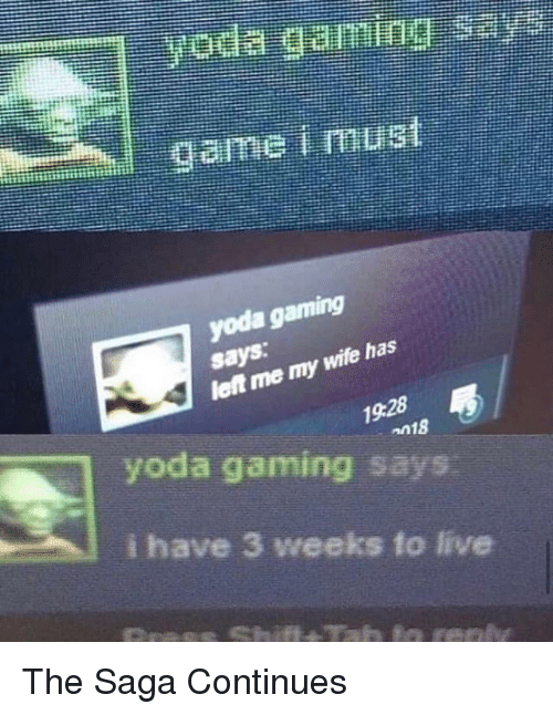Yoda, Live, and Gaming: says: my wile thas  left me  n18  yoda gaming says  ¡have 3 weeks to live The Saga Continues