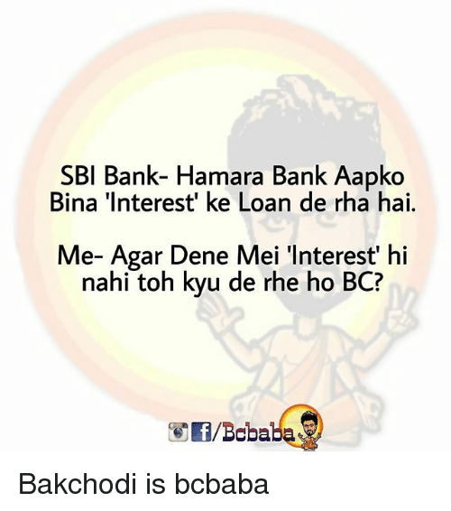 Memes, Bank, and 🤖: SBI Bank- Hamara Bank Aapko  Bina 'Interest' ke Loan de rha hai.  Me- Agar Dene Mei 'Interest' hi  nahi toh kyu de rhe ho BC?  /Bababa Bakchodi is bcbaba