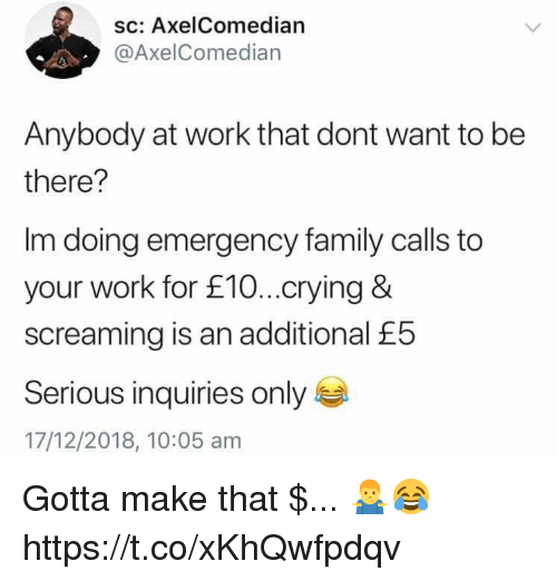 Crying, Family, and Work: sc: AxelComedian  @AxelComedian  Anybody at work that dont want to be  there?  Im doing emergency family calls to  your work for £10...crying &  screaming is an additional £5  Serious inquiries only  17/12/2018, 10:05 am Gotta make that $... 🤷♂️😂 https://t.co/xKhQwfpdqv
