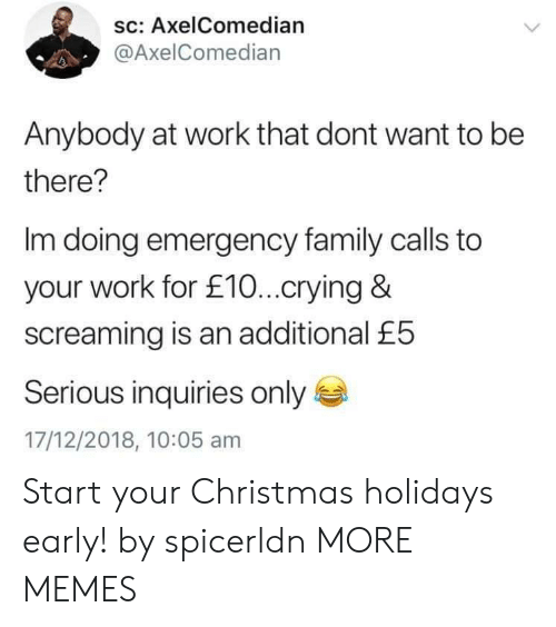Christmas, Crying, and Dank: sc: AxelComedian  @AxelComedian  Anybody at work that dont want to be  there?  Im doing emergency family calls to  your work for £10...crying &  screaming is an additional £5  Serious inquiries only  17/12/2018, 10:05 am Start your Christmas holidays early! by spicerldn MORE MEMES