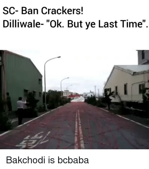 "Memes, Time, and 🤖: SC- Ban Crackers!  Dilliwale- ""Ok. But ye Last Time"" Bakchodi is bcbaba"