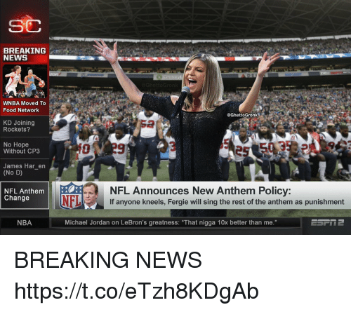 """Food, Food Network, and Football: SC  BREAKING  NEWS  WNBA Moved To  Food Network  @GhettoGronk  KD Joining  Rockets?  2  No Hope  Without CP3  James Har_en  (No D)  NFL Announces New Anthem Policy:  If anyone kneels, Fergie will sing the rest of the anthem as punishment  NFL Anthem  Change  NBA  Michael Jordan on LeBron's greatness: """"That nigga 10x better than me."""" BREAKING NEWS https://t.co/eTzh8KDgAb"""