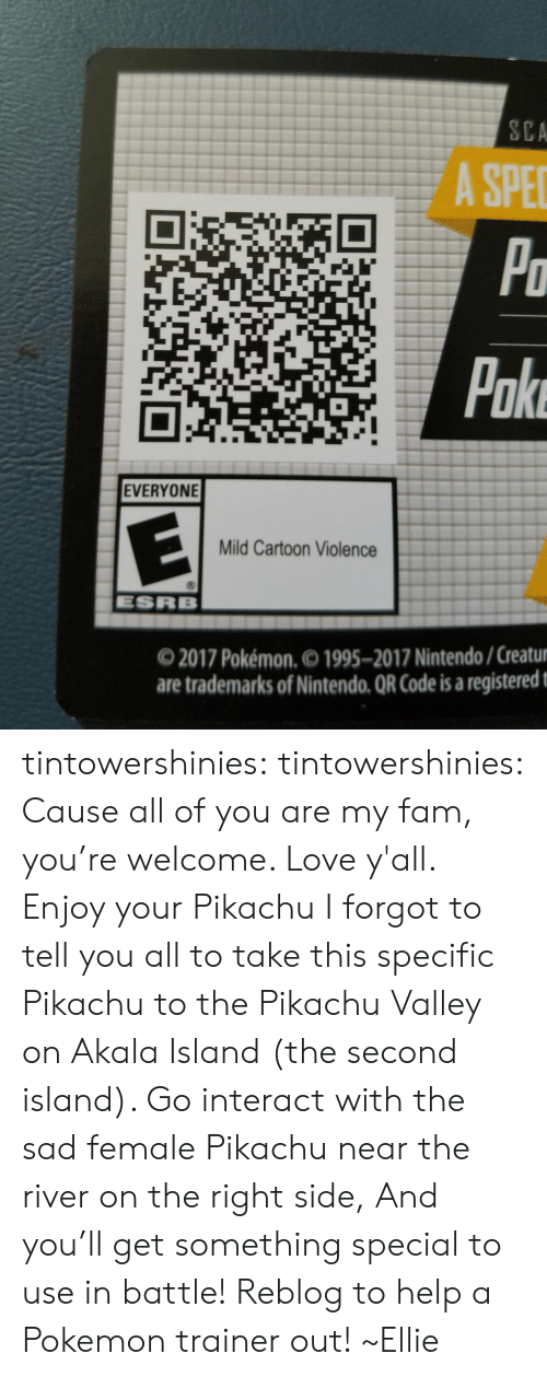 Fam, Love, and Nintendo: SCA  A SPE  Po  Pake  EVERYONE  Mild Cartoon Violence  ESRB  O 2017 Pokémon. 1995-2017 Nintendo/Creatur  are trademarks of Nintendo. QR Code is a registeredt tintowershinies: tintowershinies:  Cause all of you are my fam, you're welcome. Love y'all. Enjoy your Pikachu  I forgot to tell you all to take this specific Pikachu to the Pikachu Valley on Akala Island (the second island). Go interact with the sad female Pikachu near the river on the right side, And you'll get something special to use in battle!  Reblog to help a Pokemon trainer out! ~Ellie