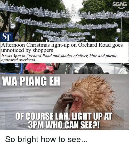 Christmas, Memes, and Blue: SCAG  Afternoon Christmas light-up on Orchard Road goes  unnoticed by shoppers  It was 3pm in Orchard Road and shades of silver, blue and purple  appeared overhead  WA PIANG EH  OF COURSE LAH, LIGHT UP AT  3PM WHO CAN SEEP So bright how to see...