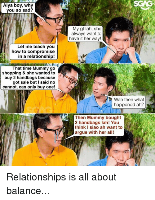Arguing, Memes, and Relationships: SCAG  Aiya boy, why  you so sad?  My gf lah, she  always want to  have it her way!  Let me teach you  how to compromise  in a relationship!  That time Mummy go  shopping & she wanted to  buy 2 handbags because  got sale but I said no  cannot, can only buy one!  Wah then what  happened ah?  Then Mummy bought  2 handbags lah! You  think I siao ah want to  argue with her alt Relationships is all about balance...